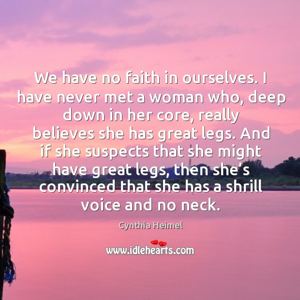 We have no faith in ourselves. I have never met a woman who, deep down in her core Image