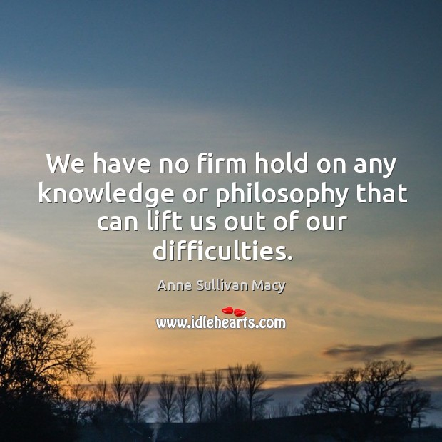 We have no firm hold on any knowledge or philosophy that can lift us out of our difficulties. Image