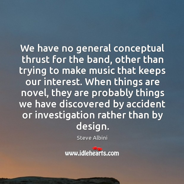 We have no general conceptual thrust for the band, other than trying to make music Steve Albini Picture Quote