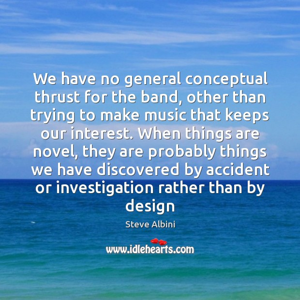 We have no general conceptual thrust for the band, other than trying Steve Albini Picture Quote