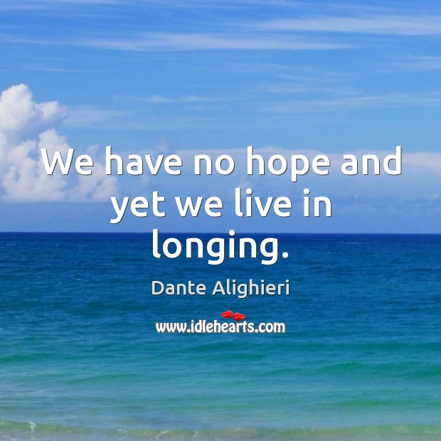 We have no hope and yet we live in longing. Dante Alighieri Picture Quote