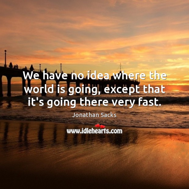 We have no idea where the world is going, except that it's going there very fast. Jonathan Sacks Picture Quote
