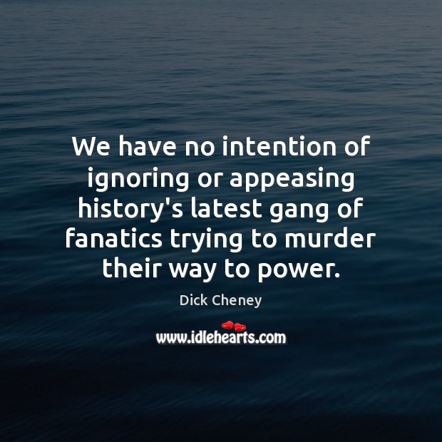We have no intention of ignoring or appeasing history's latest gang of Dick Cheney Picture Quote