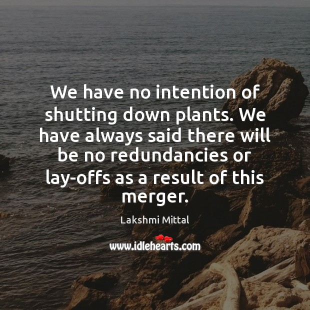 We have no intention of shutting down plants. We have always said Image