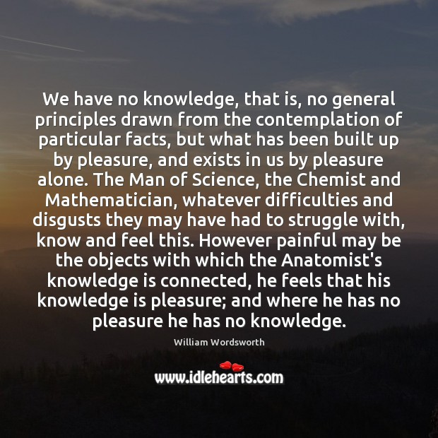 We have no knowledge, that is, no general principles drawn from the William Wordsworth Picture Quote