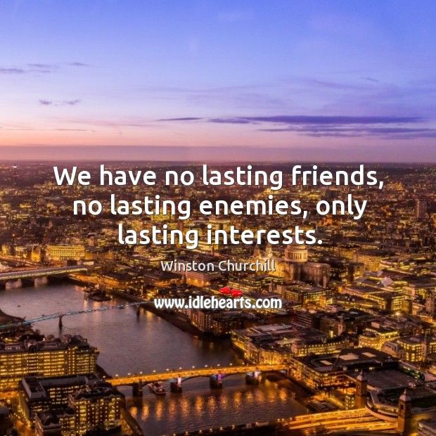 We have no lasting friends, no lasting enemies, only lasting interests. Image