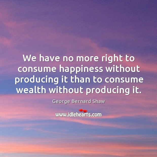 We have no more right to consume happiness without producing it than to consume wealth without producing it. Image
