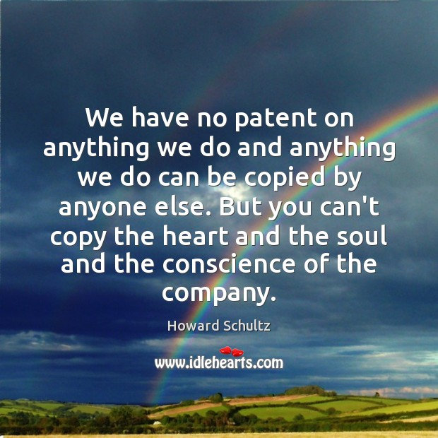 We have no patent on anything we do and anything we do Howard Schultz Picture Quote