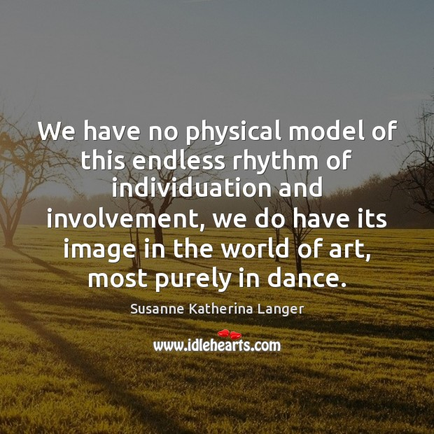 We have no physical model of this endless rhythm of individuation and Susanne Katherina Langer Picture Quote