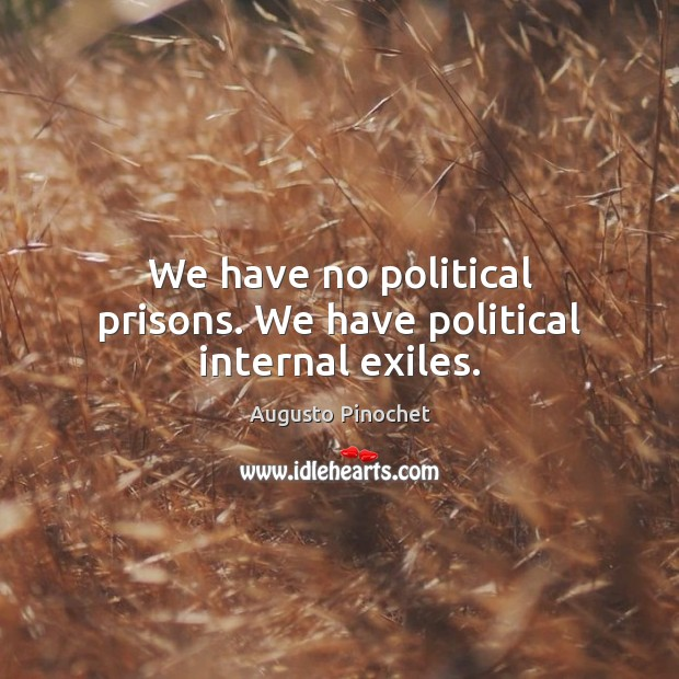 We have no political prisons. We have political internal exiles. Augusto Pinochet Picture Quote