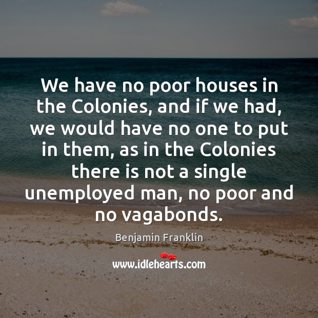 Image, We have no poor houses in the Colonies, and if we had,
