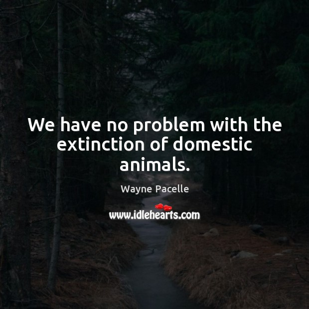 Image, We have no problem with the extinction of domestic animals.