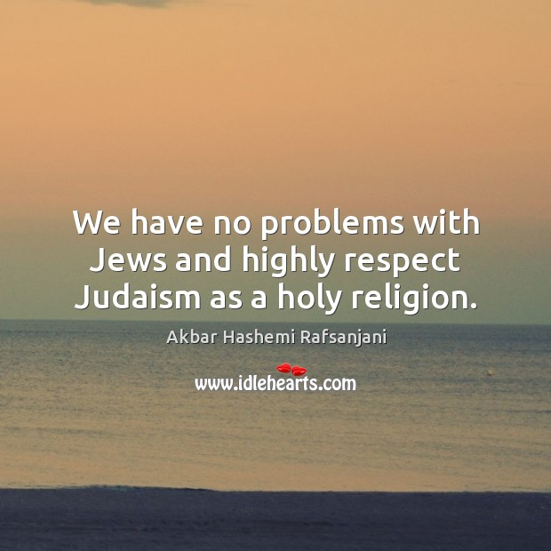 We have no problems with jews and highly respect judaism as a holy religion. Akbar Hashemi Rafsanjani Picture Quote