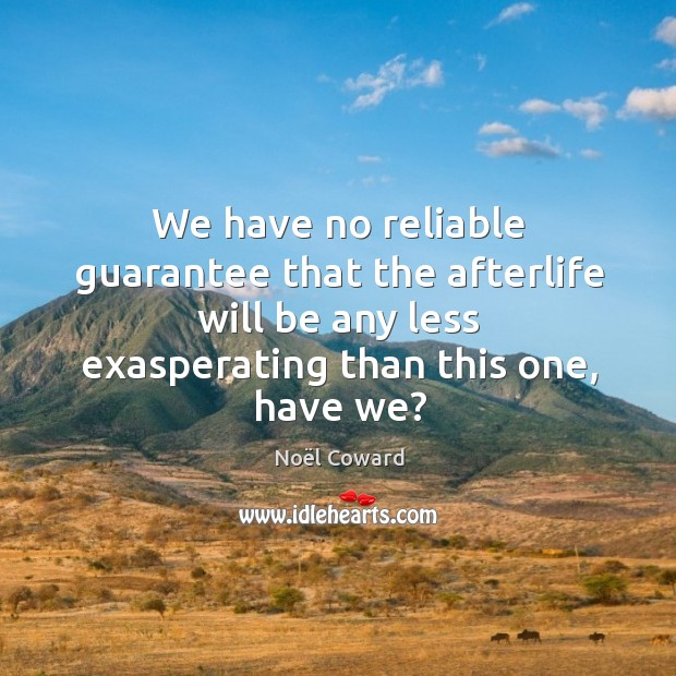 We have no reliable guarantee that the afterlife will be any less exasperating than this one, have we? Image