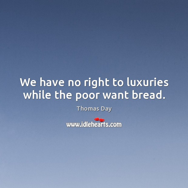 We have no right to luxuries while the poor want bread. Image