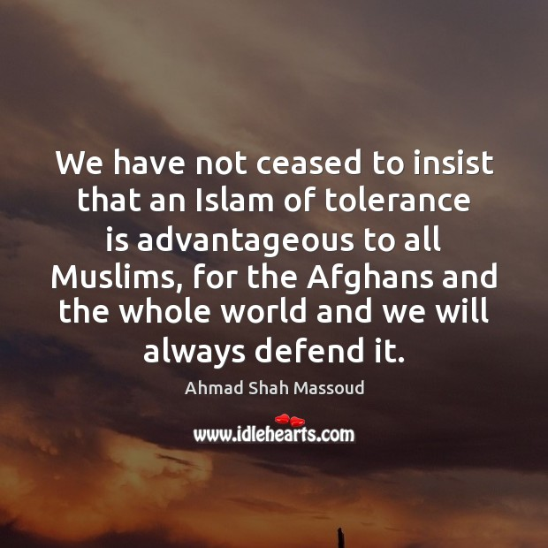 We have not ceased to insist that an Islam of tolerance is Tolerance Quotes Image