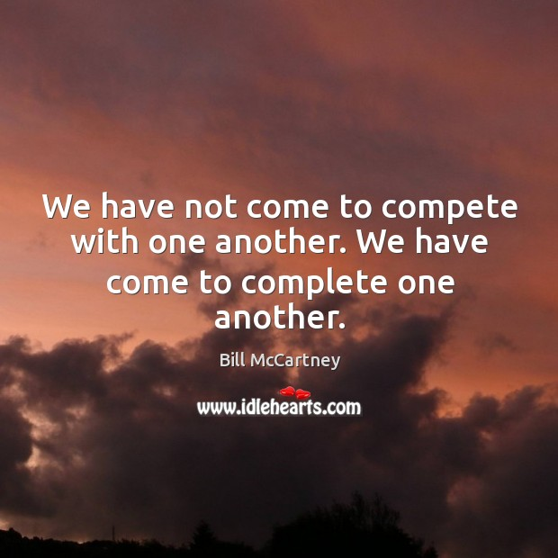 Image, We have not come to compete with one another. We have come to complete one another.