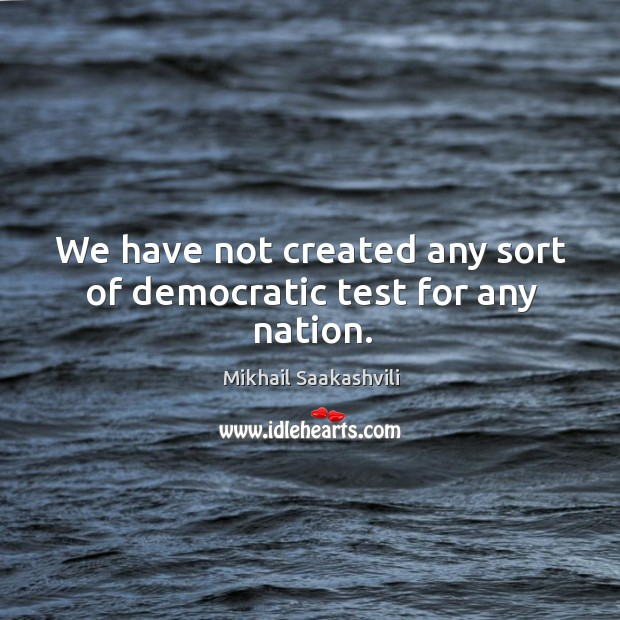 We have not created any sort of democratic test for any nation. Image