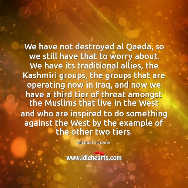 We have not destroyed al Qaeda, so we still have that to Michael Scheuer Picture Quote