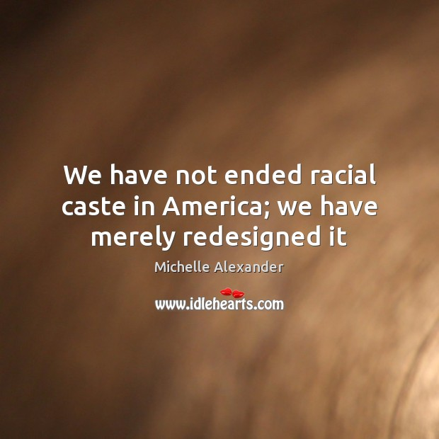We have not ended racial caste in America; we have merely redesigned it Image