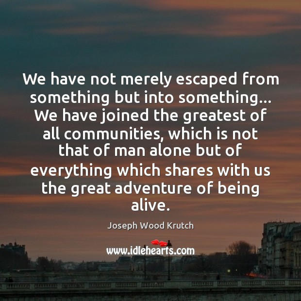 We have not merely escaped from something but into something… We have Joseph Wood Krutch Picture Quote