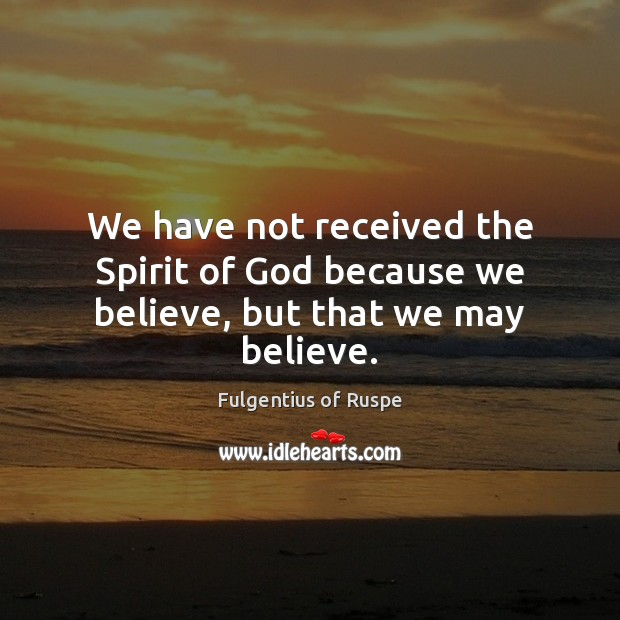 We have not received the Spirit of God because we believe, but that we may believe. Image