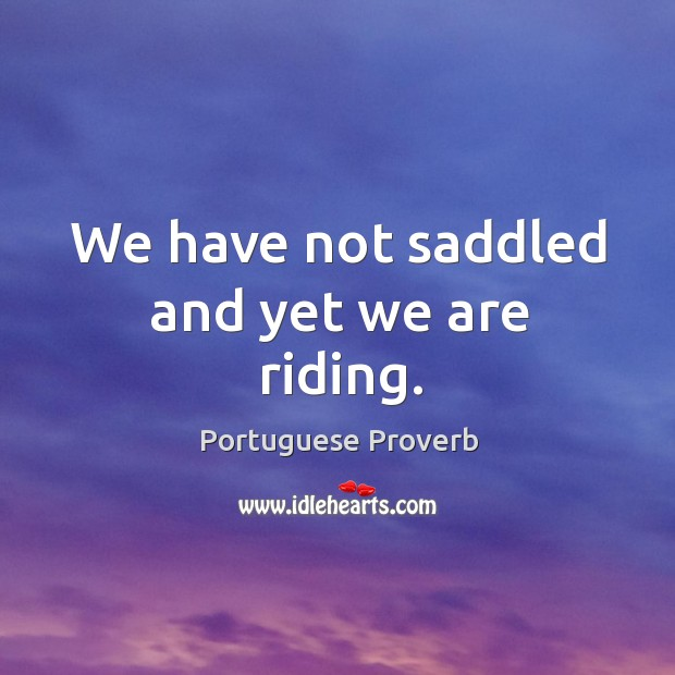 We have not saddled and yet we are riding. Image