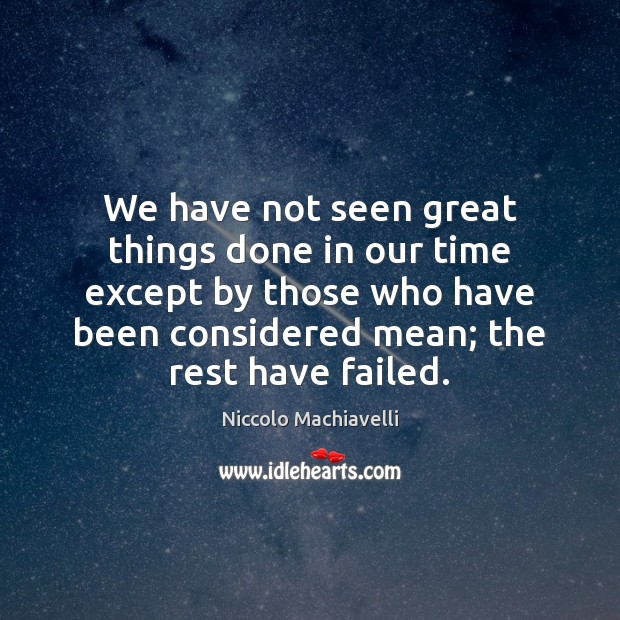 We have not seen great things done in our time except by Niccolo Machiavelli Picture Quote