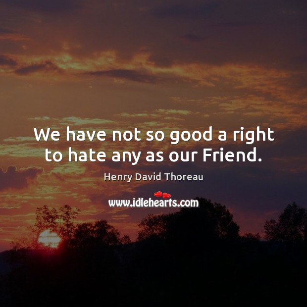 We have not so good a right to hate any as our Friend. Image