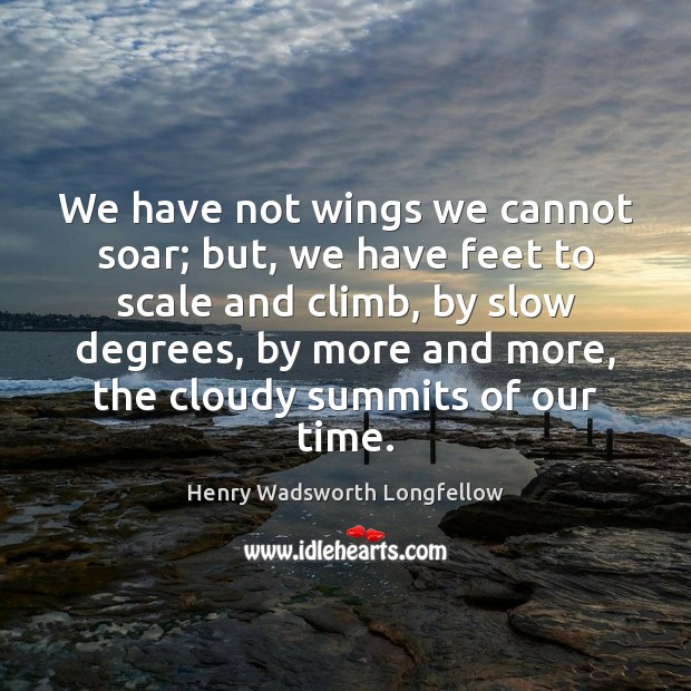 We have not wings we cannot soar; but, we have feet to Image
