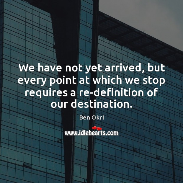 We have not yet arrived, but every point at which we stop Ben Okri Picture Quote