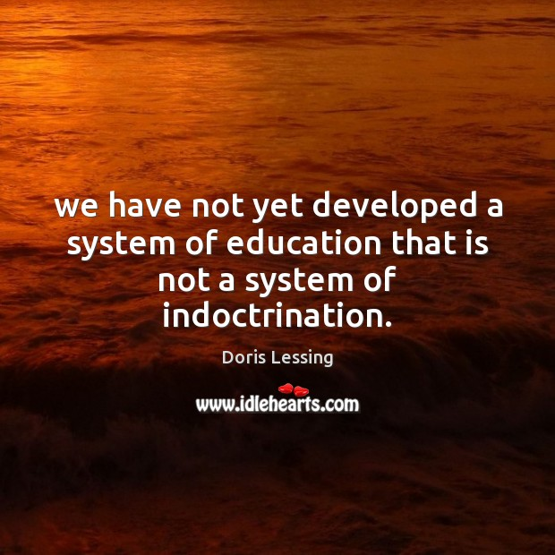 We have not yet developed a system of education that is not a system of indoctrination. Doris Lessing Picture Quote