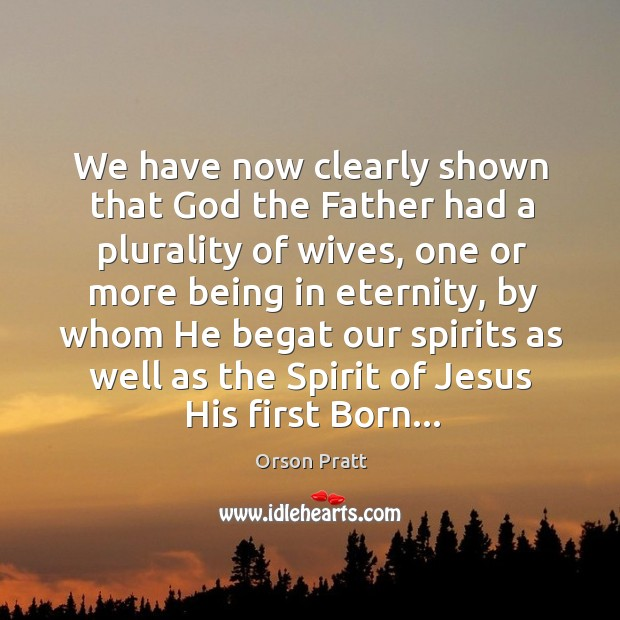 We have now clearly shown that God the Father had a plurality Orson Pratt Picture Quote
