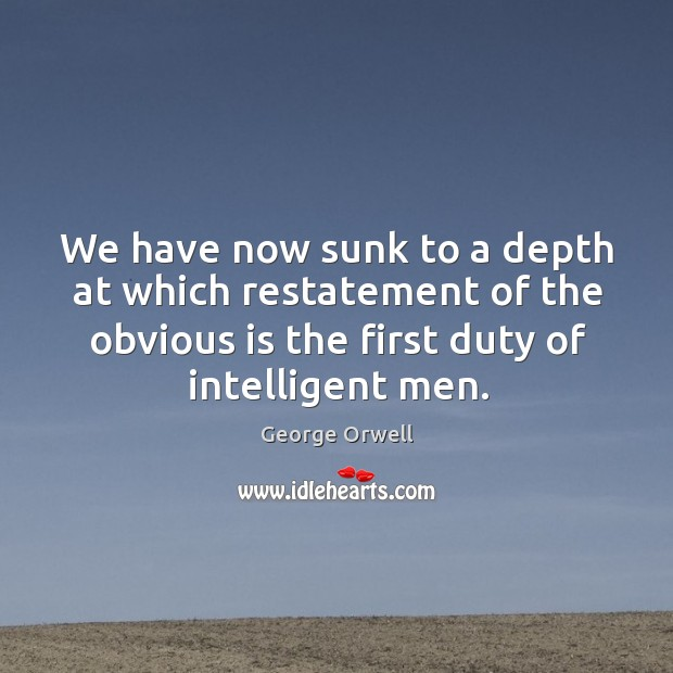We have now sunk to a depth at which restatement of the obvious is the first duty of intelligent men. Image