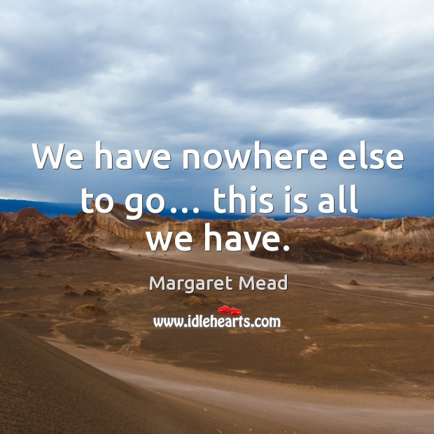 We have nowhere else to go… this is all we have. Image