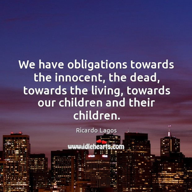 We have obligations towards the innocent, the dead, towards the living, towards our children and their children. Ricardo Lagos Picture Quote