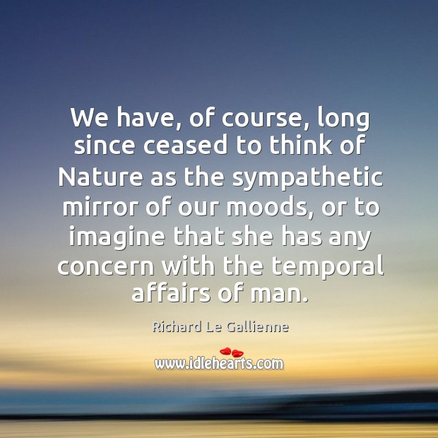 We have, of course, long since ceased to think of nature as the sympathetic mirror of Image