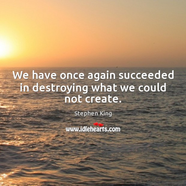 We have once again succeeded in destroying what we could not create. Image