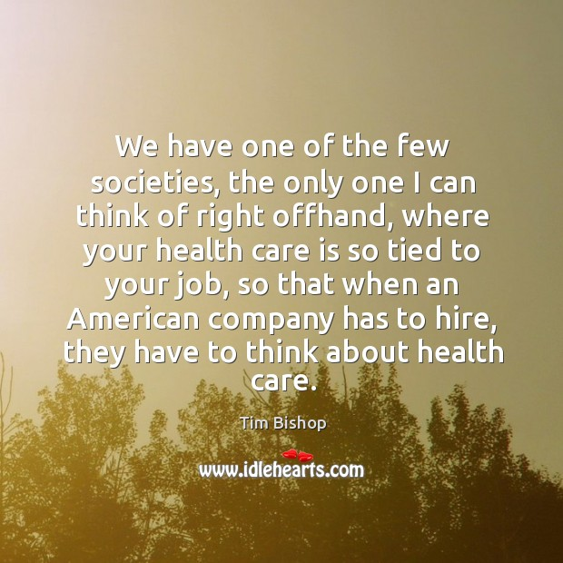 Image, We have one of the few societies, the only one I can think of right offhand, where your health
