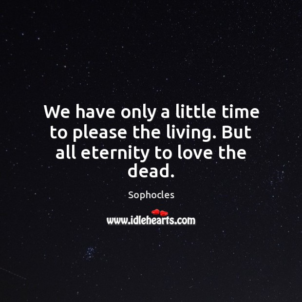 We have only a little time to please the living. But all eternity to love the dead. Sophocles Picture Quote