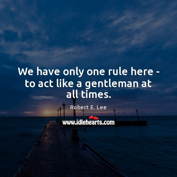 We have only one rule here – to act like a gentleman at all times. Robert E. Lee Picture Quote