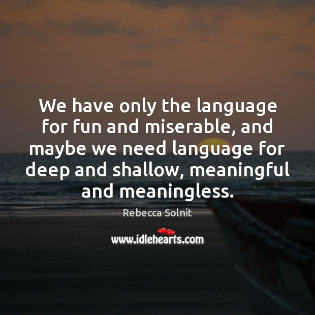 We have only the language for fun and miserable, and maybe we Rebecca Solnit Picture Quote