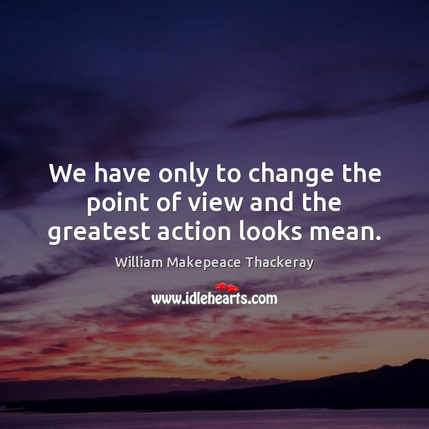 We have only to change the point of view and the greatest action looks mean. William Makepeace Thackeray Picture Quote