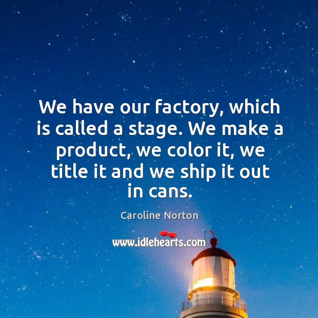 We have our factory, which is called a stage. We make a product, we color it, we title it and we ship it out in cans. Image