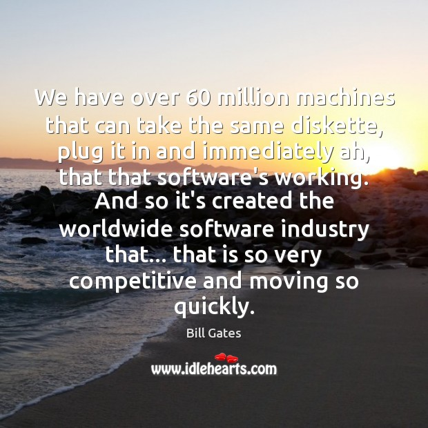 We have over 60 million machines that can take the same diskette, plug Bill Gates Picture Quote