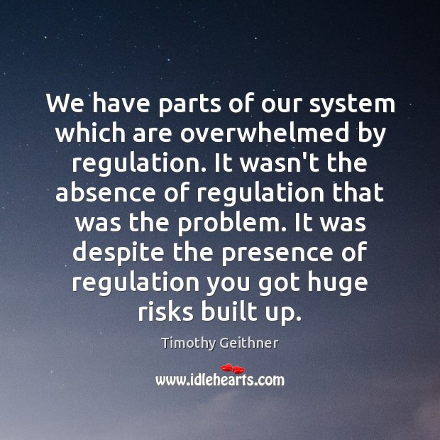 We have parts of our system which are overwhelmed by regulation. It Timothy Geithner Picture Quote