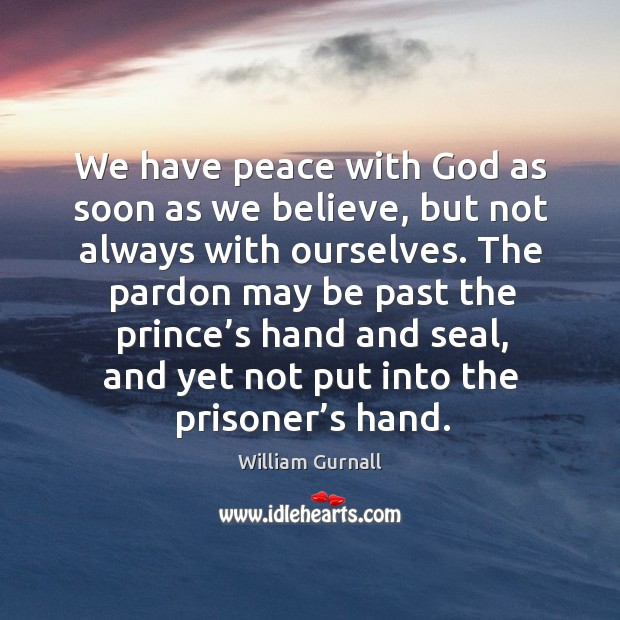 We have peace with God as soon as we believe, but not always with ourselves. William Gurnall Picture Quote