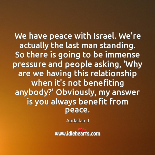 Image, We have peace with Israel. We're actually the last man standing. So