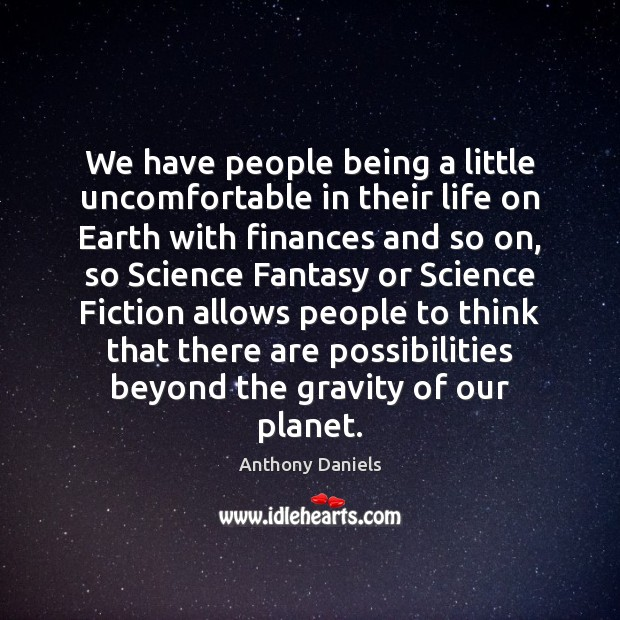 We have people being a little uncomfortable in their life on Earth Anthony Daniels Picture Quote