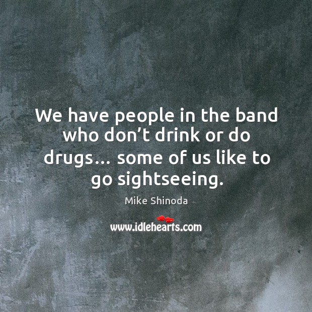 We have people in the band who don't drink or do drugs… some of us like to go sightseeing. Mike Shinoda Picture Quote